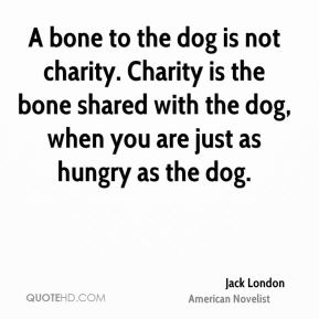 Jack London - A bone to the dog is not charity. Charity is the bone shared with the dog, when you are just as hungry as the dog.