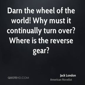Jack London - Darn the wheel of the world! Why must it continually turn over? Where is the reverse gear?