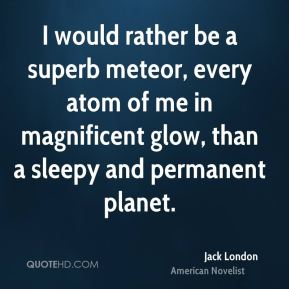 I would rather be a superb meteor, every atom of me in magnificent glow, than a sleepy and permanent planet.