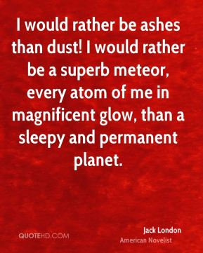 Jack London - I would rather be ashes than dust! I would rather be a superb meteor, every atom of me in magnificent glow, than a sleepy and permanent planet.