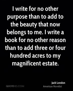 Jack London - I write for no other purpose than to add to the beauty that now belongs to me. I write a book for no other reason than to add three or four hundred acres to my magnificent estate.