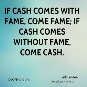 Jack London - If cash comes with fame, come fame; if cash comes without fame, come cash.