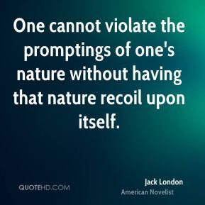 One cannot violate the promptings of one's nature without having that nature recoil upon itself.