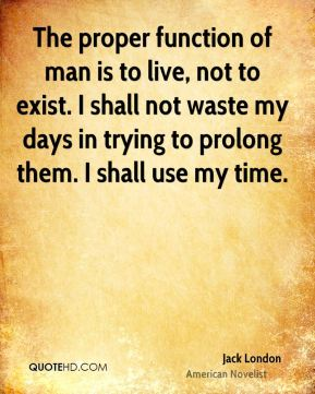 Jack London - The proper function of man is to live, not to exist. I shall not waste my days in trying to prolong them. I shall use my time.