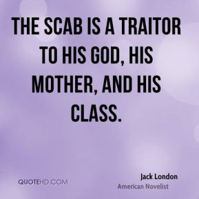 Jack London - The scab is a traitor to his God, his mother, and his class.