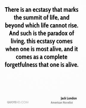 Jack London - There is an ecstasy that marks the summit of life, and beyond which life cannot rise. And such is the paradox of living, this ecstasy comes when one is most alive, and it comes as a complete forgetfulness that one is alive.