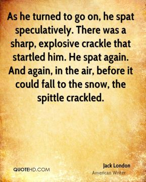 As he turned to go on, he spat speculatively. There was a sharp, explosive crackle that startled him. He spat again. And again, in the air, before it could fall to the snow, the spittle crackled.