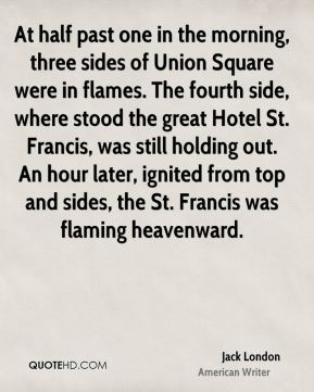 Jack London - At half past one in the morning, three sides of Union Square were in flames. The fourth side, where stood the great Hotel St. Francis, was still holding out. An hour later, ignited from top and sides, the St. Francis was flaming heavenward.