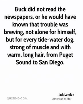 Buck did not read the newspapers, or he would have known that trouble was brewing, not alone for himself, but for every tide-water dog, strong of muscle and with warm, long hair, from Puget Sound to San Diego.