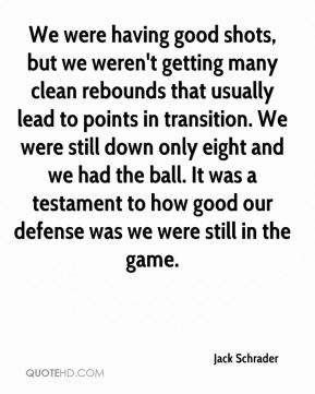 Jack Schrader - We were having good shots, but we weren't getting many clean rebounds that usually lead to points in transition. We were still down only eight and we had the ball. It was a testament to how good our defense was we were still in the game.