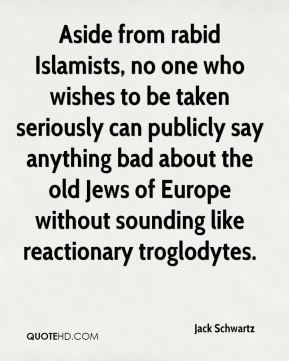 Jack Schwartz - Aside from rabid Islamists, no one who wishes to be taken seriously can publicly say anything bad about the old Jews of Europe without sounding like reactionary troglodytes.