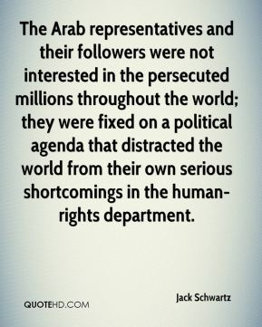 Jack Schwartz - The Arab representatives and their followers were not interested in the persecuted millions throughout the world; they were fixed on a political agenda that distracted the world from their own serious shortcomings in the human-rights department.