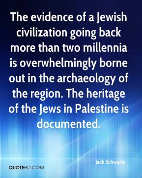 Jack Schwartz - The evidence of a Jewish civilization going back more than two millennia is overwhelmingly borne out in the archaeology of the region. The heritage of the Jews in Palestine is documented.