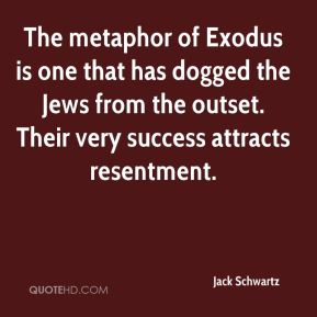 Jack Schwartz - The metaphor of Exodus is one that has dogged the Jews from the outset. Their very success attracts resentment.