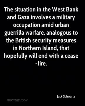 The situation in the West Bank and Gaza involves a military occupation amid urban guerrilla warfare, analogous to the British security measures in Northern Island, that hopefully will end with a cease-fire.
