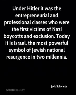 Jack Schwartz - Under Hitler it was the entrepreneurial and professional classes who were the first victims of Nazi boycotts and exclusion. Today it is Israel, the most powerful symbol of Jewish national resurgence in two millennia.