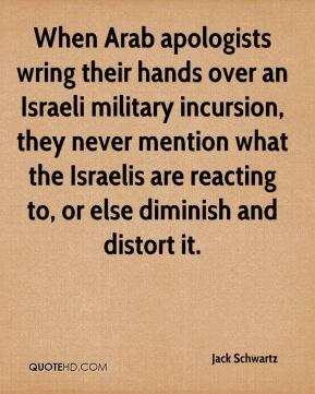 Jack Schwartz - When Arab apologists wring their hands over an Israeli military incursion, they never mention what the Israelis are reacting to, or else diminish and distort it.