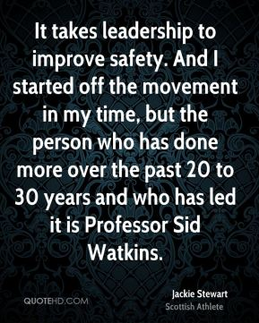 Jackie Stewart - It takes leadership to improve safety. And I started off the movement in my time, but the person who has done more over the past 20 to 30 years and who has led it is Professor Sid Watkins.