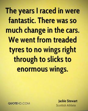 The years I raced in were fantastic. There was so much change in the cars. We went from treaded tyres to no wings right through to slicks to enormous wings.