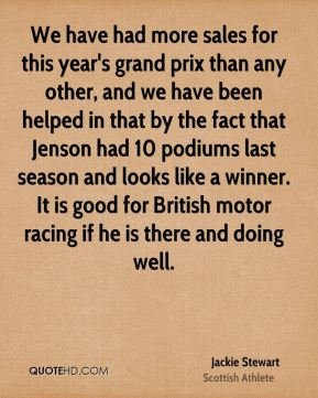 Jackie Stewart - We have had more sales for this year's grand prix than any other, and we have been helped in that by the fact that Jenson had 10 podiums last season and looks like a winner. It is good for British motor racing if he is there and doing well.