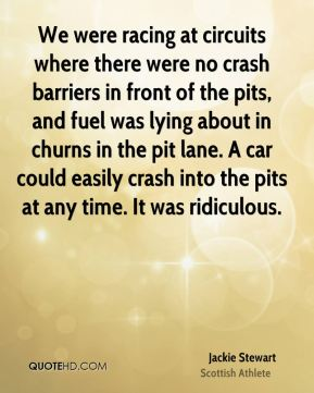 We were racing at circuits where there were no crash barriers in front of the pits, and fuel was lying about in churns in the pit lane. A car could easily crash into the pits at any time. It was ridiculous.