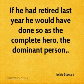 Jackie Stewart - If he had retired last year he would have done so as the complete hero, the dominant person.