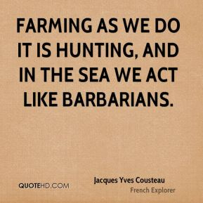 Farming as we do it is hunting, and in the sea we act like barbarians.