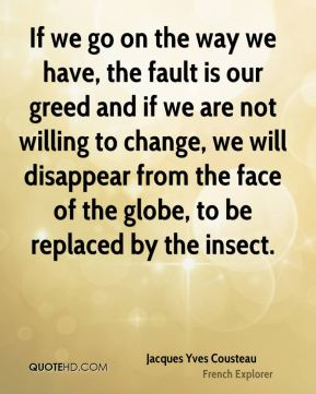 Jacques Yves Cousteau - If we go on the way we have, the fault is our greed and if we are not willing to change, we will disappear from the face of the globe, to be replaced by the insect.