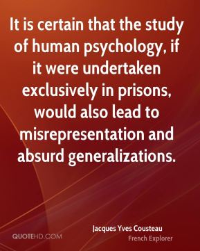 It is certain that the study of human psychology, if it were undertaken exclusively in prisons, would also lead to misrepresentation and absurd generalizations.
