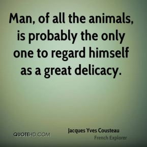 Jacques Yves Cousteau - Man, of all the animals, is probably the only one to regard himself as a great delicacy.