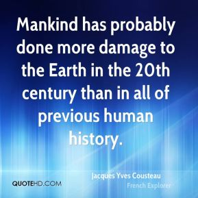 Jacques Yves Cousteau - Mankind has probably done more damage to the Earth in the 20th century than in all of previous human history.