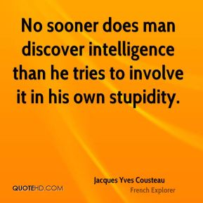 Jacques Yves Cousteau - No sooner does man discover intelligence than he tries to involve it in his own stupidity.