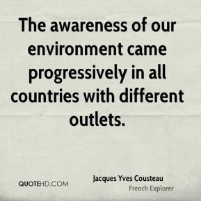 Jacques Yves Cousteau - The awareness of our environment came progressively in all countries with different outlets.