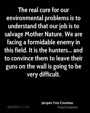 The real cure for our environmental problems is to understand that our job is to salvage Mother Nature. We are facing a formidable enemy in this field. It is the hunters... and to convince them to leave their guns on the wall is going to be very difficult.