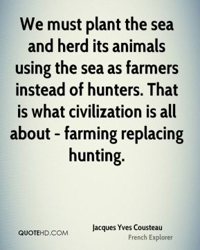 Jacques Yves Cousteau - We must plant the sea and herd its animals using the sea as farmers instead of hunters. That is what civilization is all about - farming replacing hunting.