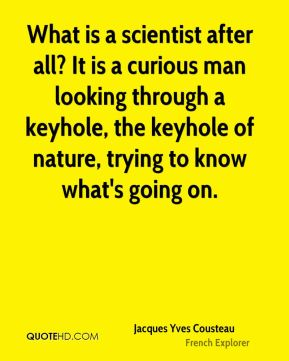 Jacques Yves Cousteau - What is a scientist after all? It is a curious man looking through a keyhole, the keyhole of nature, trying to know what's going on.
