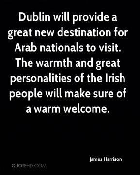 James Harrison - Dublin will provide a great new destination for Arab nationals to visit. The warmth and great personalities of the Irish people will make sure of a warm welcome.