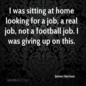 James Harrison - I was sitting at home looking for a job, a real job, not a football job. I was giving up on this.