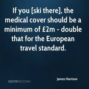 James Harrison - If you [ski there], the medical cover should be a minimum of £2m - double that for the European travel standard.