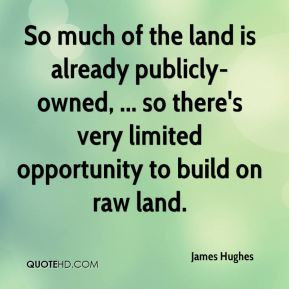 So much of the land is already publicly-owned, ... so there's very limited opportunity to build on raw land.