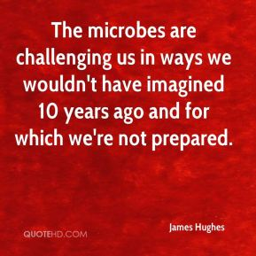 The microbes are challenging us in ways we wouldn't have imagined 10 years ago and for which we're not prepared.
