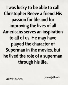 I was lucky to be able to call Christopher Reeve a friend.His passion for life and for improving the lives of all Americans serves an inspiration to all of us. He may have played the character of Superman in the movies, but he lived the role of a superman through his life.
