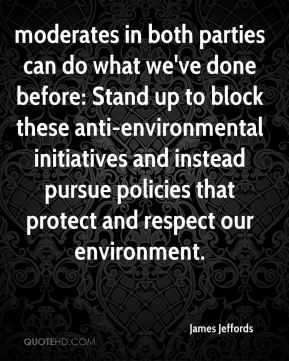 James Jeffords - moderates in both parties can do what we've done before: Stand up to block these anti-environmental initiatives and instead pursue policies that protect and respect our environment.