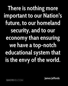 James Jeffords - There is nothing more important to our Nation's future, to our homeland security, and to our economy than ensuring we have a top-notch educational system that is the envy of the world.