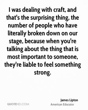 James Lipton - I was dealing with craft, and that's the surprising thing, the number of people who have literally broken down on our stage, because when you're talking about the thing that is most important to someone, they're liable to feel something strong.