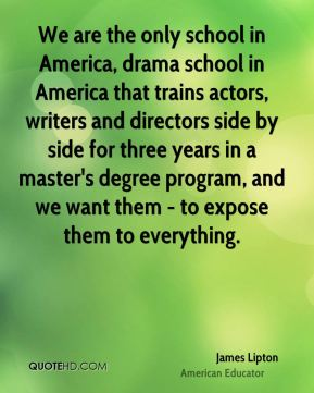 James Lipton - We are the only school in America, drama school in America that trains actors, writers and directors side by side for three years in a master's degree program, and we want them - to expose them to everything.