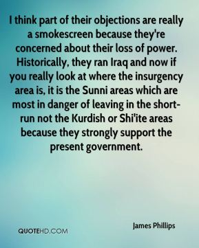 I think part of their objections are really a smokescreen because they're concerned about their loss of power. Historically, they ran Iraq and now if you really look at where the insurgency area is, it is the Sunni areas which are most in danger of leaving in the short-run not the Kurdish or Shi'ite areas because they strongly support the present government.