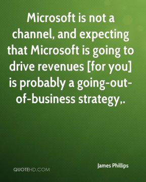 Microsoft is not a channel, and expecting that Microsoft is going to drive revenues [for you] is probably a going-out-of-business strategy.