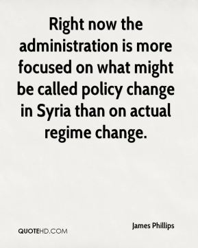 James Phillips - Right now the administration is more focused on what might be called policy change in Syria than on actual regime change.