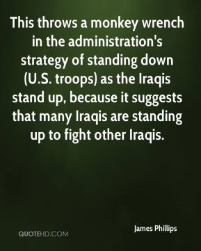 James Phillips - This throws a monkey wrench in the administration's strategy of standing down (U.S. troops) as the Iraqis stand up, because it suggests that many Iraqis are standing up to fight other Iraqis.